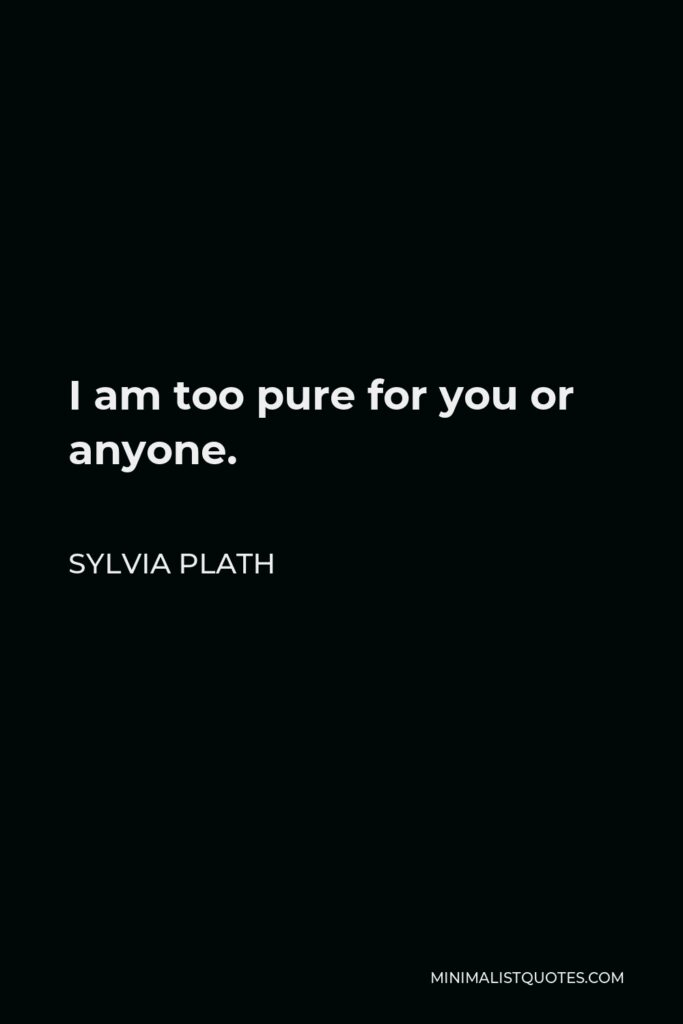 Sylvia Plath Quote - I am too pure for you or anyone.