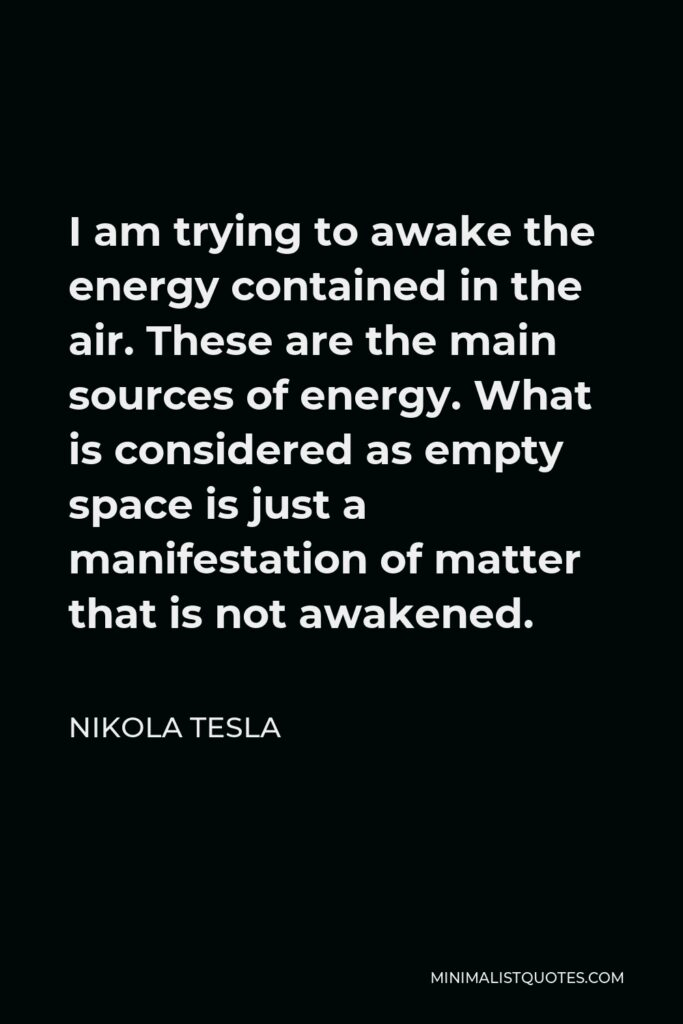 Nikola Tesla Quote - I am trying to awake the energy contained in the air. These are the main sources of energy. What is considered as empty space is just a manifestation of matter that is not awakened.