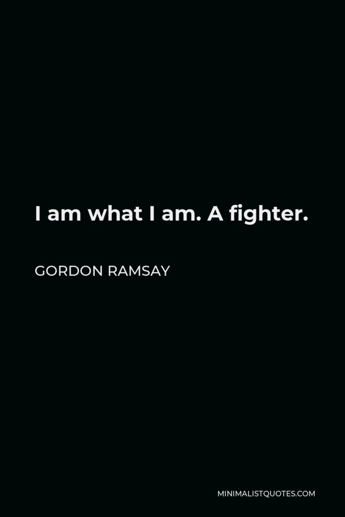 Gordon Ramsay Quote - I am what I am. A fighter.