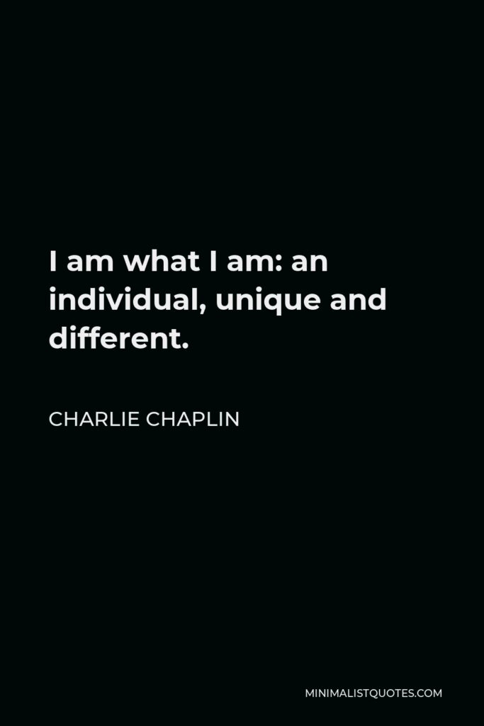 Charlie Chaplin Quote - I am what I am: an individual, unique and different.
