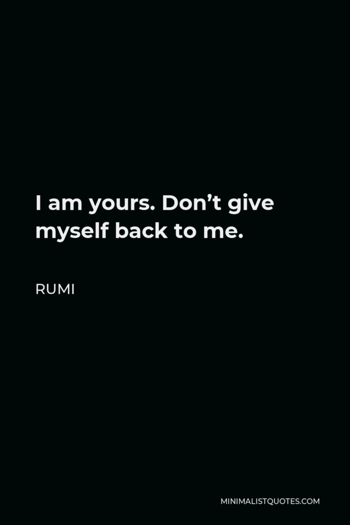 Rumi Quote - I am yours. Don't give myself back to me.