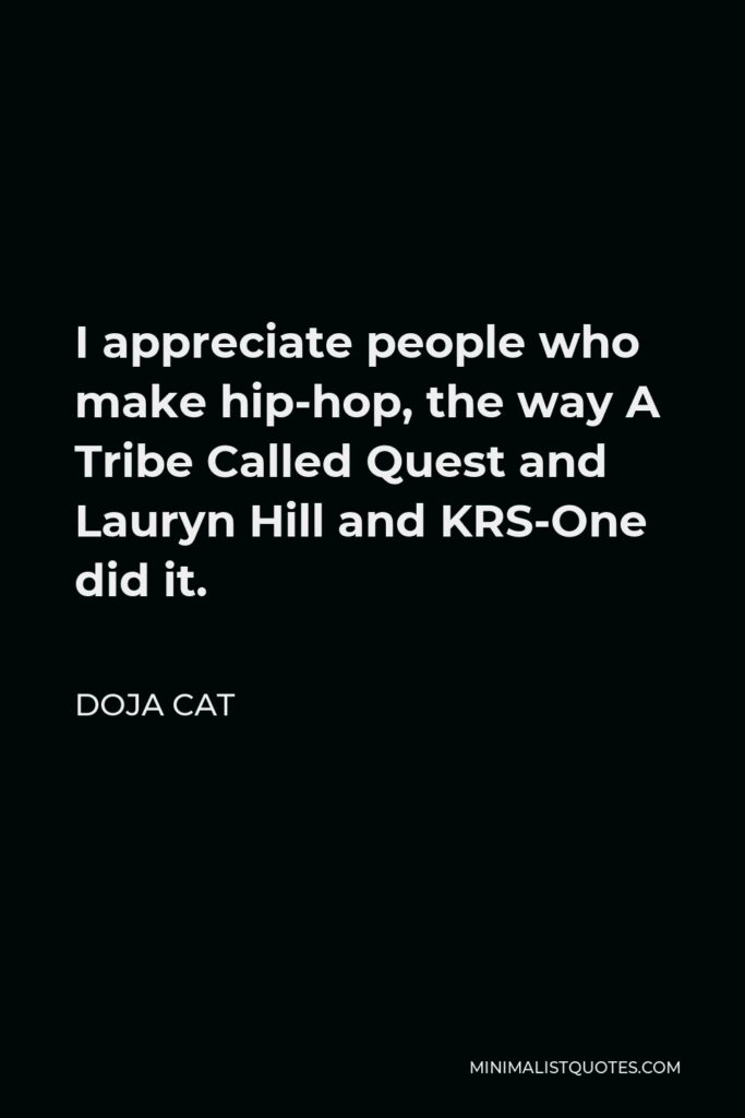 Doja Cat Quote - I appreciate people who make hip-hop, the way A Tribe Called Quest and Lauryn Hill and KRS-One did it.