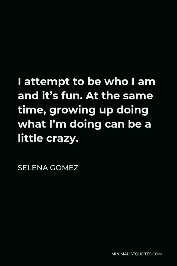Selena Gomez Quote - I attempt to be who I am and it's fun. At the same time, growing up doing what I'm doing can be a little crazy.