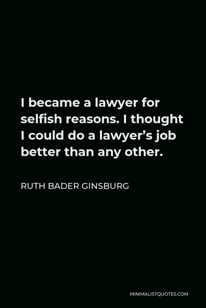 Ruth Bader Ginsburg Quote - I became a lawyer for selfish reasons. I thought I could do a lawyer's job better than any other.