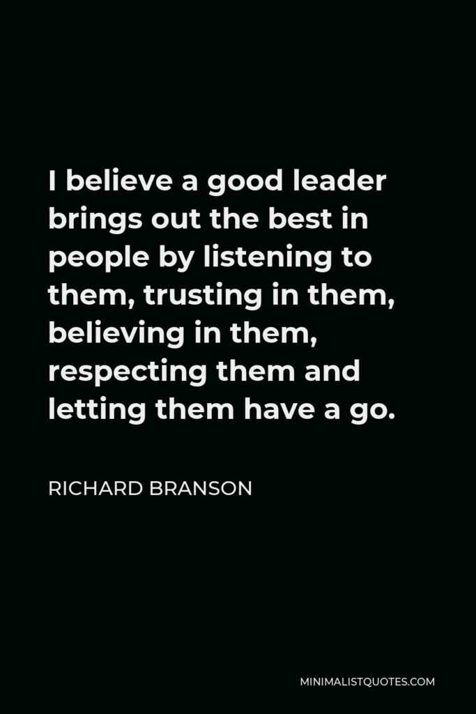 Richard Branson Quote - I believe a good leader brings out the best in people by listening to them, trusting in them, believing in them, respecting them and letting them have a go.