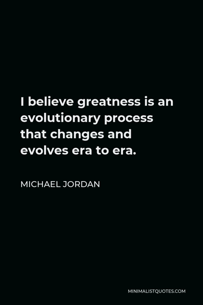 Michael Jordan Quote - I believe greatness is an evolutionary process that changes and evolves era to era.