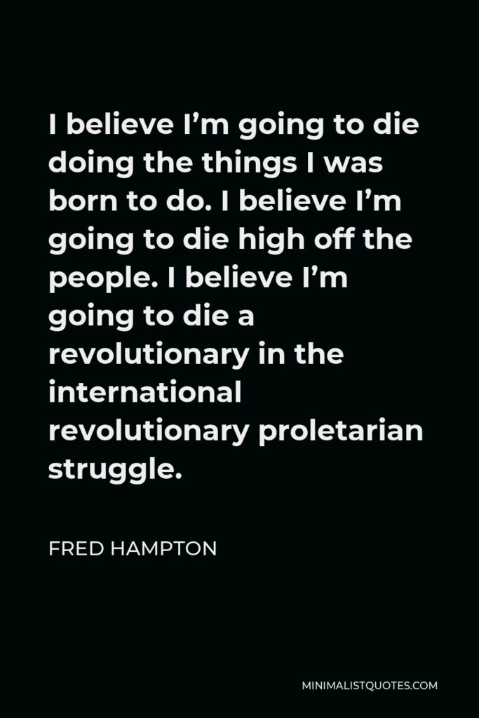 Fred Hampton Quote - I believe I'm going to die doing the things I was born to do. I believe I'm going to die high off the people. I believe I'm going to die a revolutionary in the international revolutionary proletarian struggle.