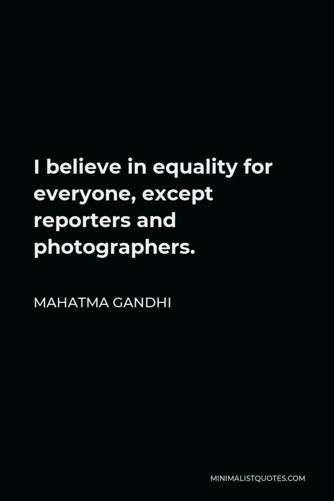 Mahatma Gandhi Quote - I believe in equality for everyone, except reporters and photographers.