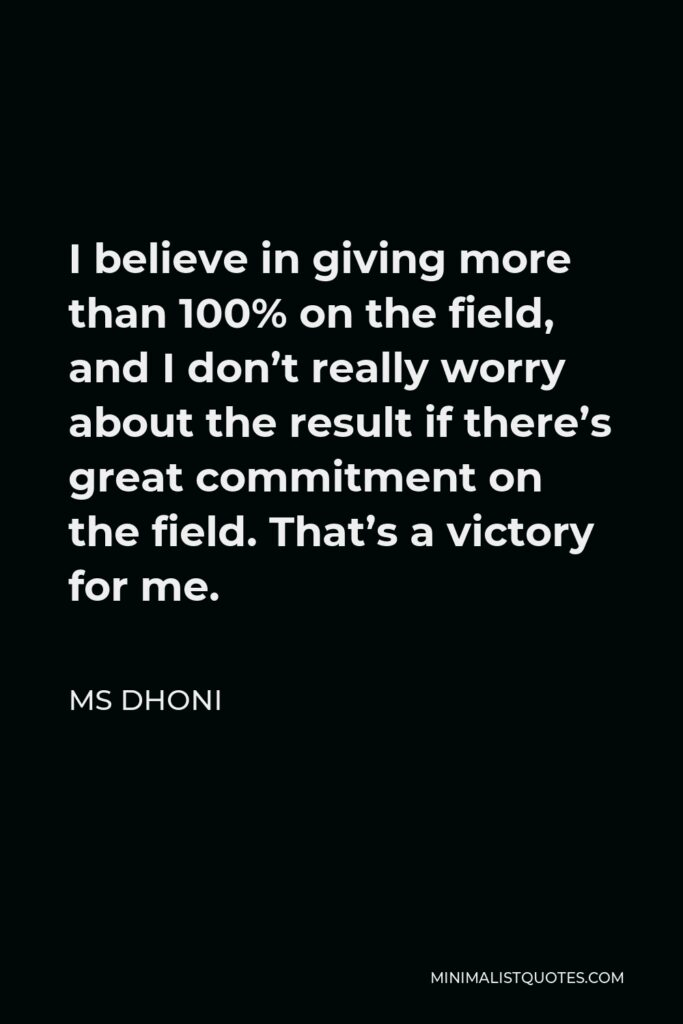 MS Dhoni Quote - I believe in giving more than 100% on the field, and I don't really worry about the result if there's great commitment on the field. That's a victory for me.