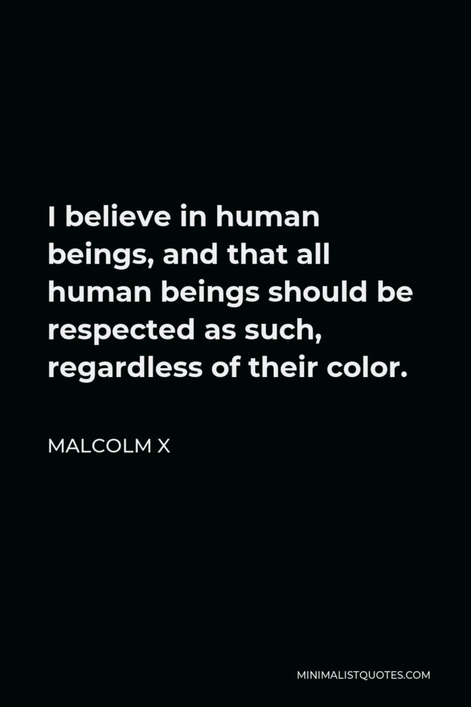 Malcolm X Quote - I believe in human beings, and that all human beings should be respected as such, regardless of their color.