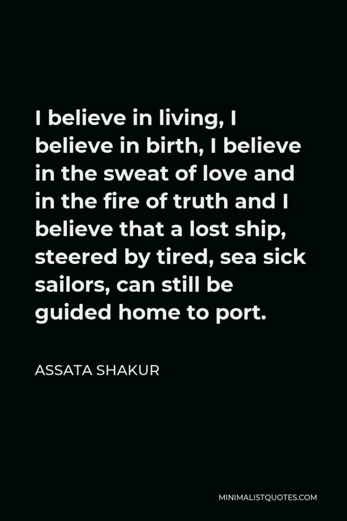 Assata Shakur Quote - I believe in living, I believe in birth, I believe in the sweat of love and in the fire of truth and I believe that a lost ship, steered by tired, sea sick sailors, can still be guided home to port.