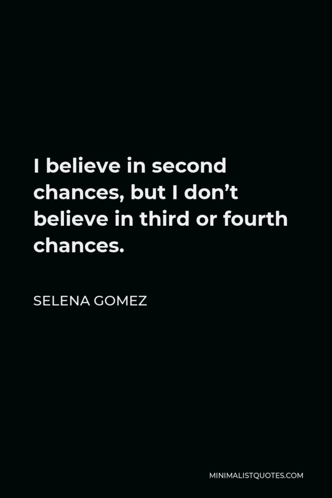 Selena Gomez Quote - I believe in second chances, but I don't believe in third or fourth chances.