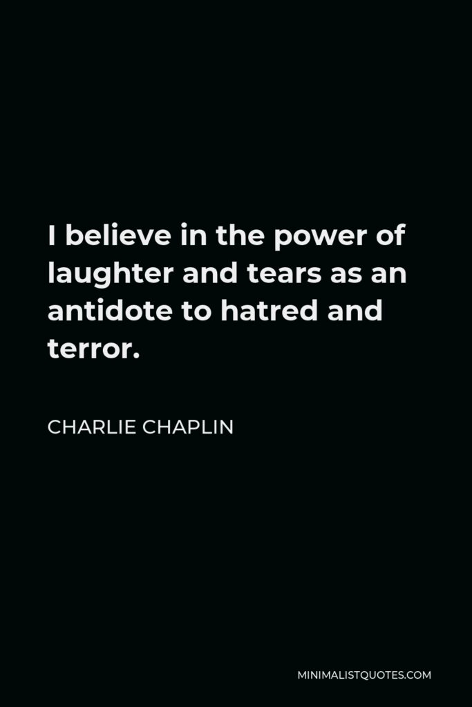 Charlie Chaplin Quote - I believe in the power of laughter and tears as an antidote to hatred and terror.
