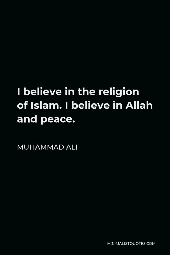 Muhammad Ali Quote - I believe in the religion of Islam. I believe in Allah and peace.