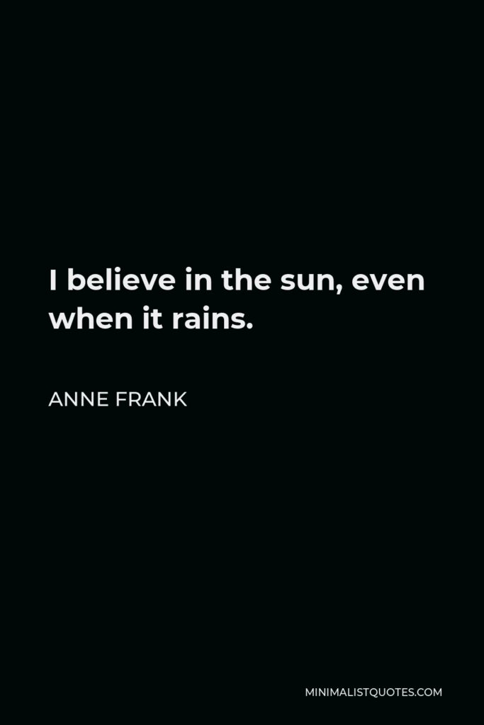 Anne Frank Quote - I believe in the sun, even when it rains.