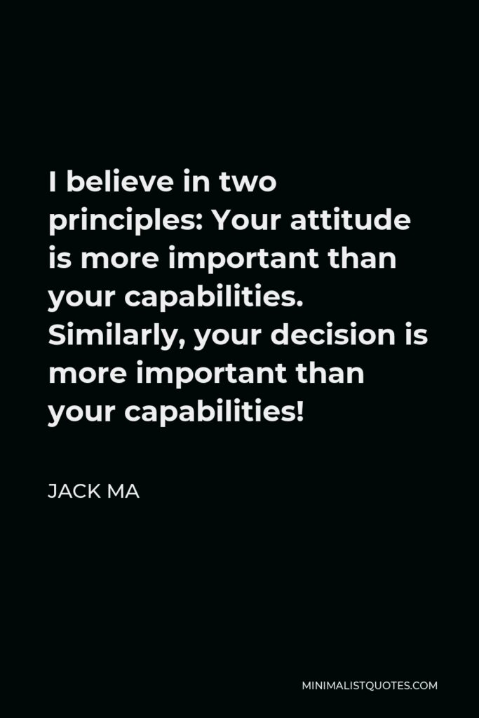 Jack Ma Quote - I believe in two principles: Your attitude is more important than your capabilities. Similarly, your decision is more important than your capabilities!
