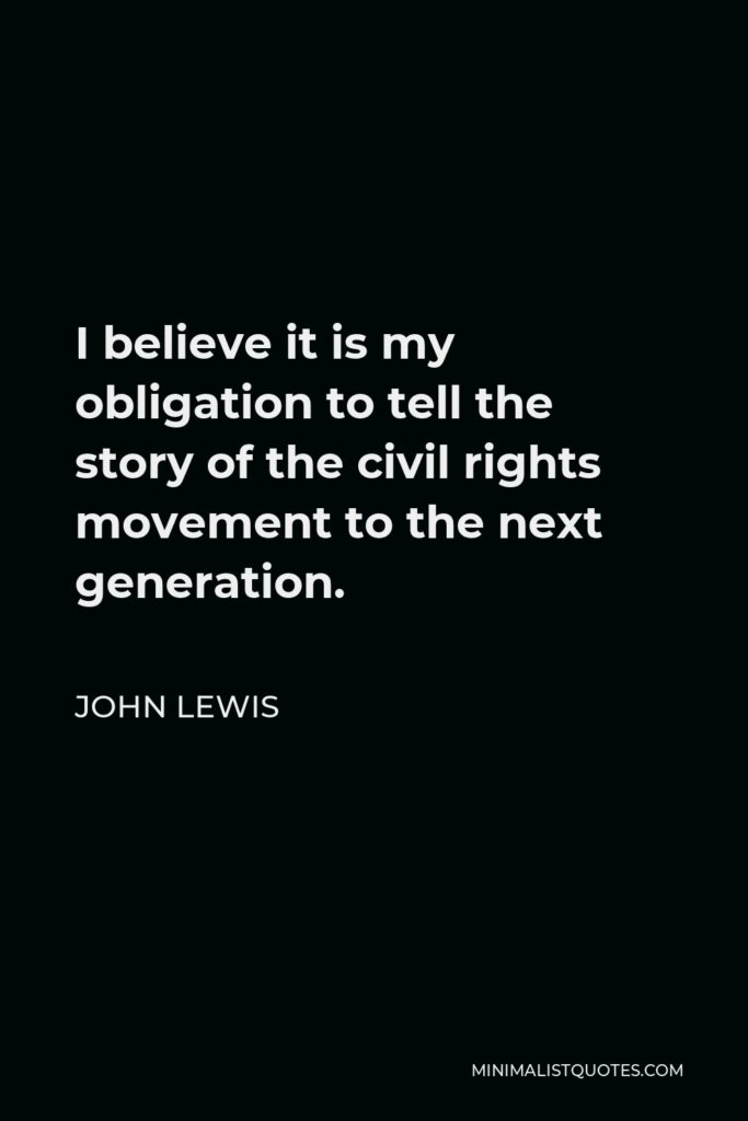 John Lewis Quote - I believe it is my obligation to tell the story of the civil rights movement to the next generation.