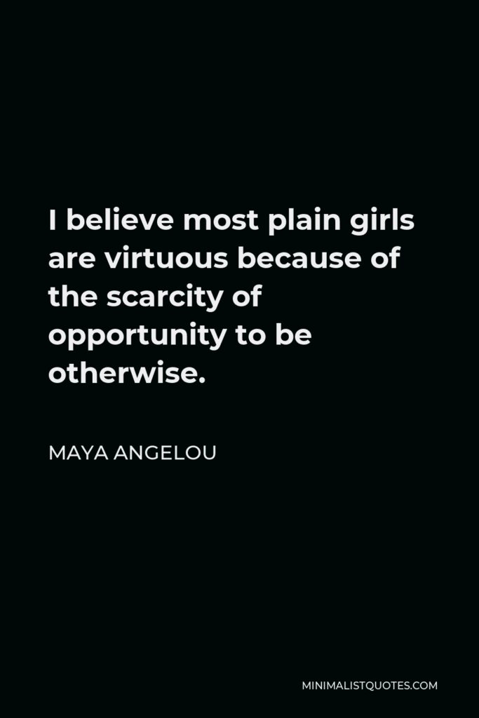 Maya Angelou Quote - I believe most plain girls are virtuous because of the scarcity of opportunity to be otherwise.