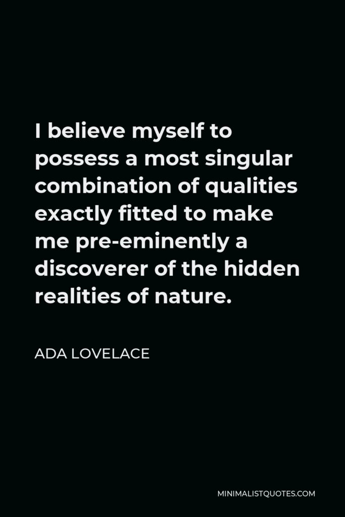Ada Lovelace Quote - I believe myself to possess a most singular combination of qualities exactly fitted to make me pre-eminently a discoverer of the hidden realities of nature.