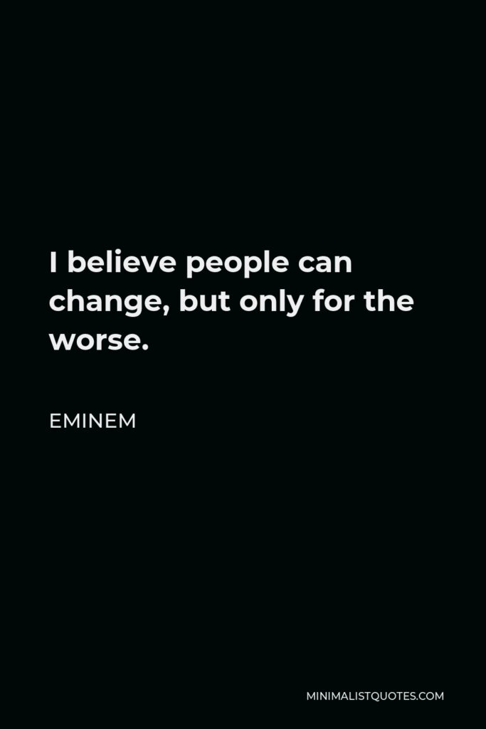 Eminem Quote - I believe people can change, but only for the worse.