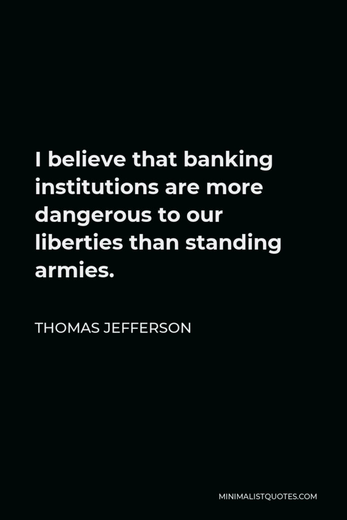 Thomas Jefferson Quote - I believe that banking institutions are more dangerous to our liberties than standing armies.