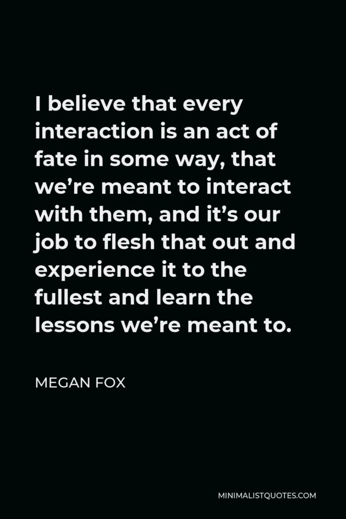 Megan Fox Quote - I believe that every interaction is an act of fate in some way, that we're meant to interact with them, and it's our job to flesh that out and experience it to the fullest and learn the lessons we're meant to.