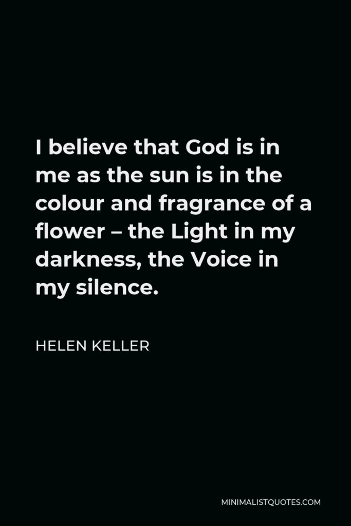 Helen Keller Quote - I believe that God is in me as the sun is in the colour and fragrance of a flower – the Light in my darkness, the Voice in my silence.