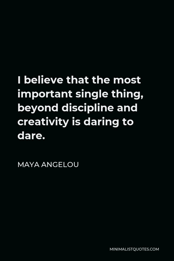 Maya Angelou Quote - I believe that the most important single thing, beyond discipline and creativity is daring to dare.