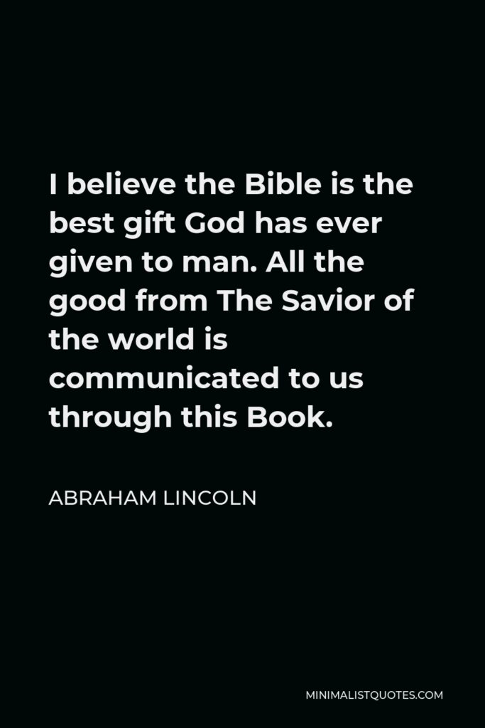 Abraham Lincoln Quote - I believe the Bible is the best gift God has ever given to man. All the good from The Savior of the world is communicated to us through this Book.
