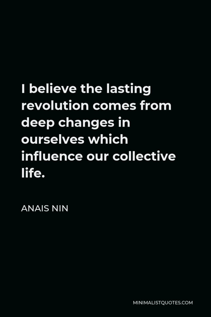 Anais Nin Quote - I believe the lasting revolution comes from deep changes in ourselves which influence our collective life.