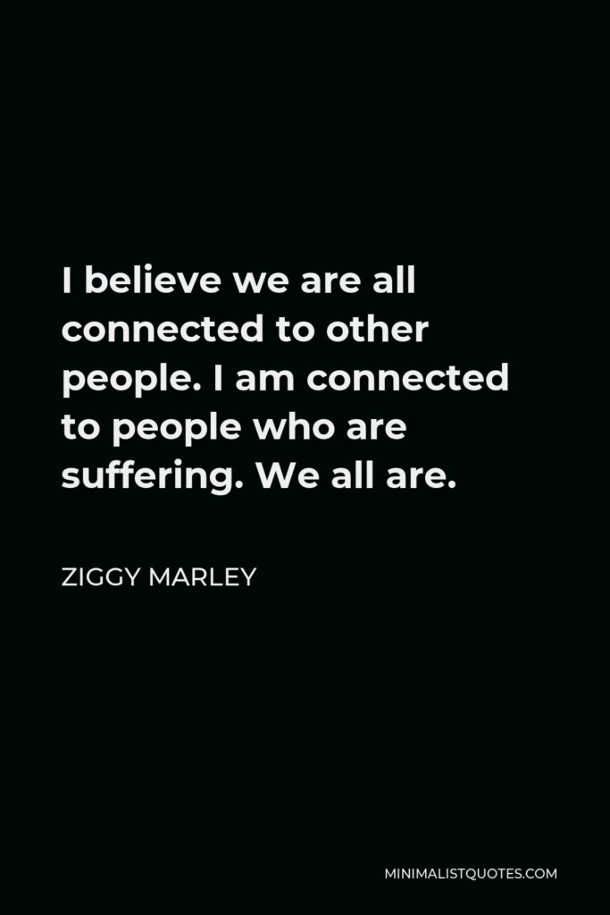 Ziggy Marley Quote - I believe we are all connected to other people. I am connected to people who are suffering. We all are.