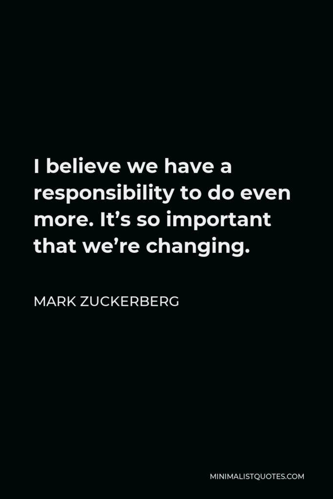 Mark Zuckerberg Quote - I believe we have a responsibility to do even more. It's so important that we're changing.