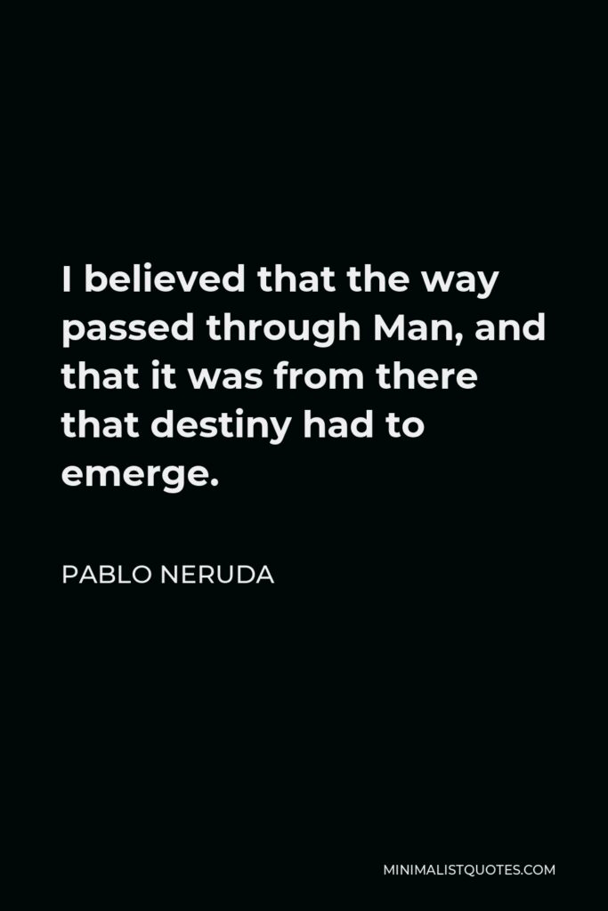 Pablo Neruda Quote - I believed that the way passed through Man, and that it was from there that destiny had to emerge.
