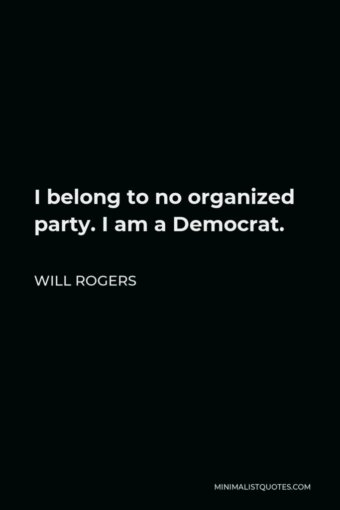 Will Rogers Quote - I belong to no organized party. I am a Democrat.