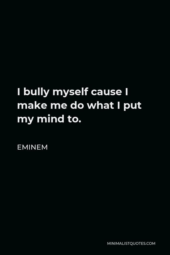 Eminem Quote - I bully myself cause I make me do what I put my mind to.