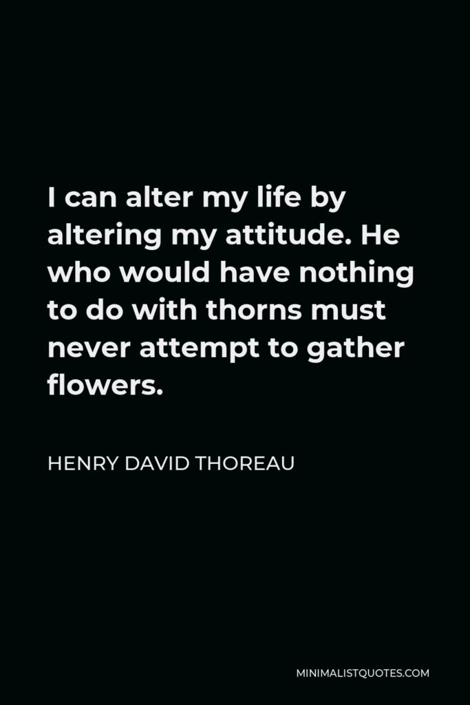 Henry David Thoreau Quote - I can alter my life by altering my attitude. He who would have nothing to do with thorns must never attempt to gather flowers.
