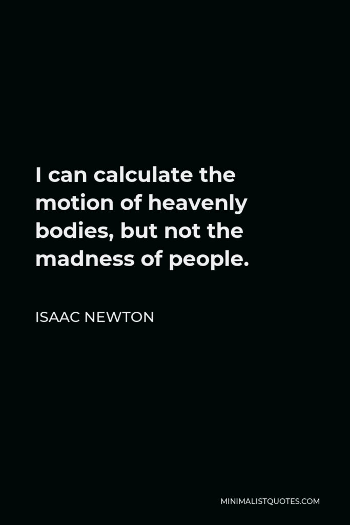 Isaac Newton Quote - I can calculate the motion of heavenly bodies, but not the madness of people.