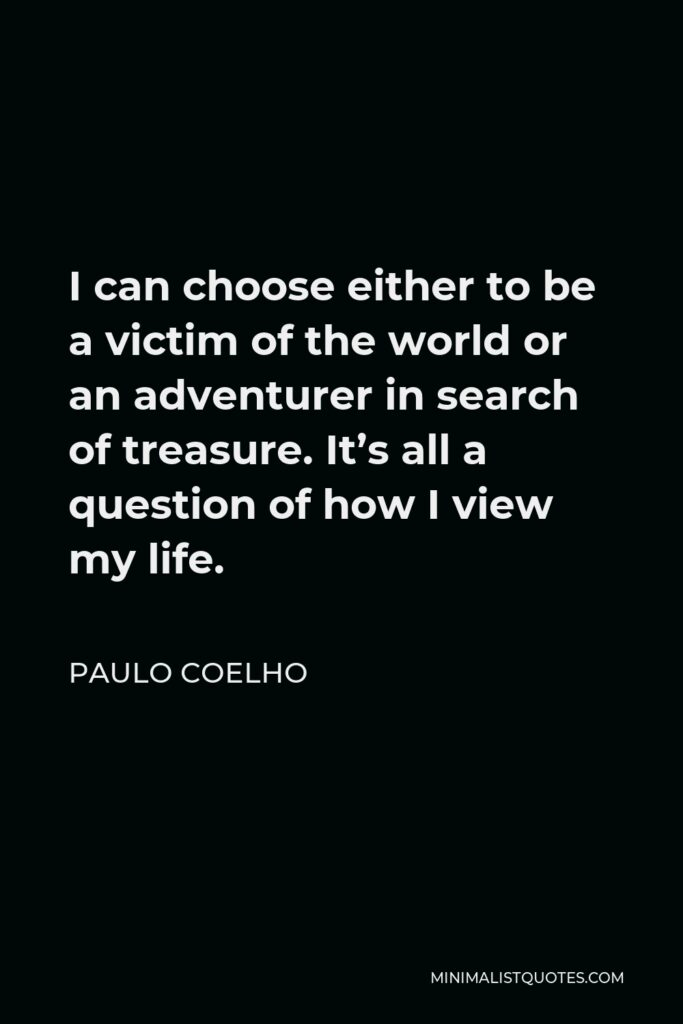 Paulo Coelho Quote - I can choose either to be a victim of the world or an adventurer in search of treasure. It's all a question of how I view my life.