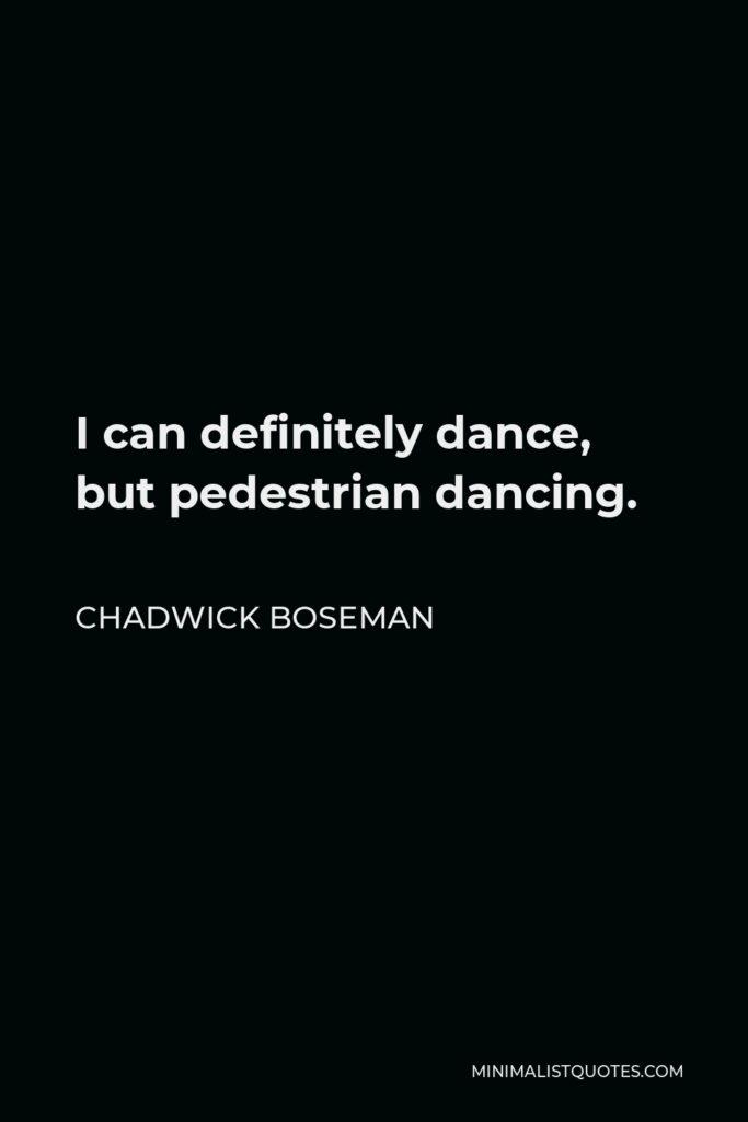 Chadwick Boseman Quote - I can definitely dance, but pedestrian dancing.