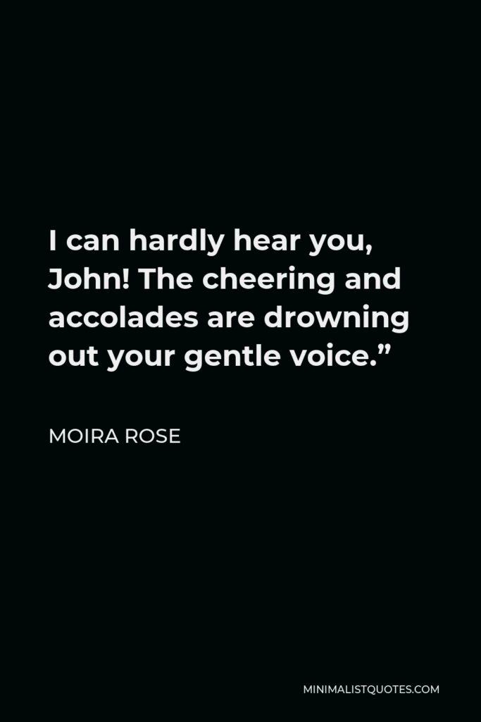 """Moira Rose Quote - I can hardly hear you, John! The cheering and accolades are drowning out your gentle voice."""""""