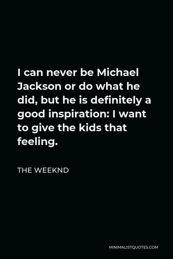 The Weeknd Quote - I can never be Michael Jackson or do what he did, but he is definitely a good inspiration: I want to give the kids that feeling.