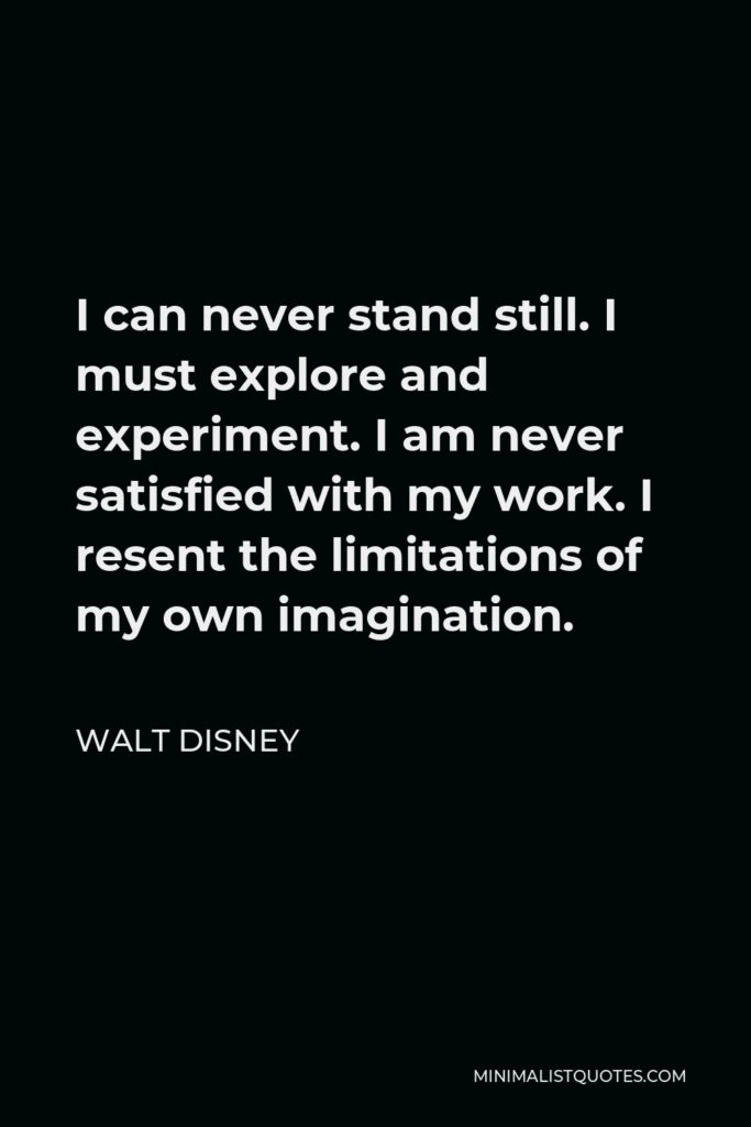 Walt Disney Quote - I can never stand still. I must explore and experiment. I am never satisfied with my work. I resent the limitations of my own imagination.