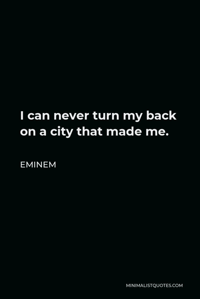 Eminem Quote - I can never turn my back on a city that made me.
