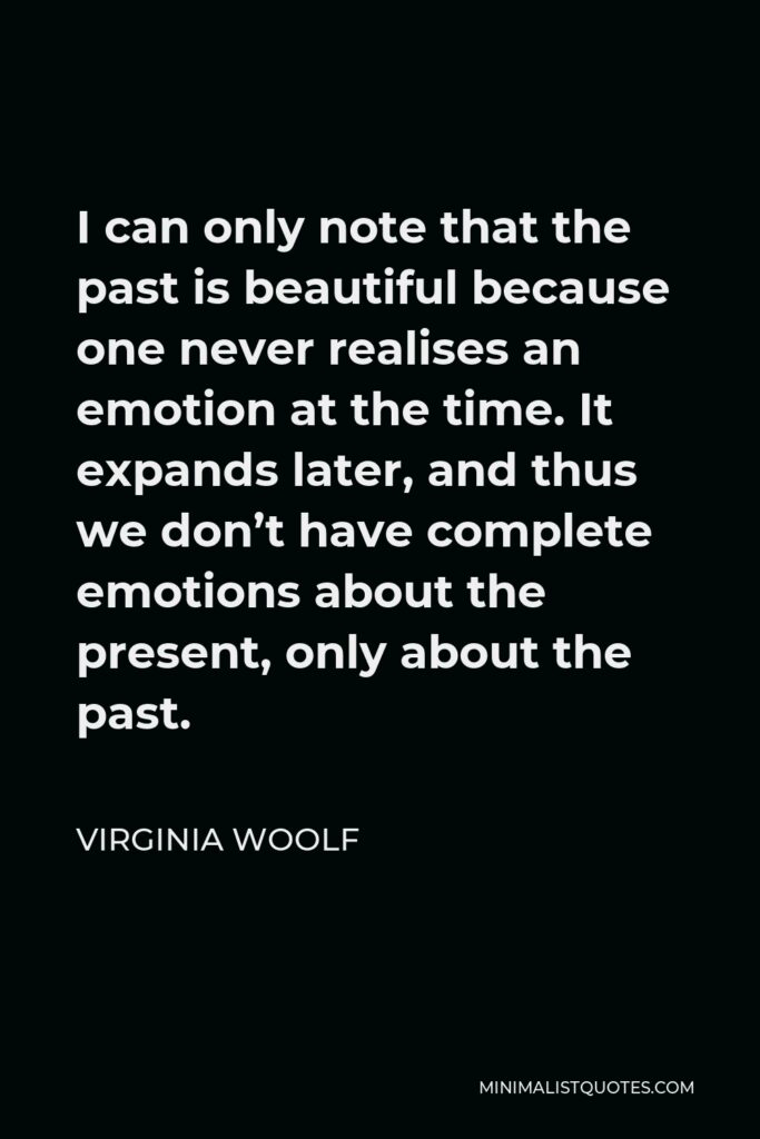 Virginia Woolf Quote - I can only note that the past is beautiful because one never realises an emotion at the time. It expands later, and thus we don't have complete emotions about the present, only about the past.