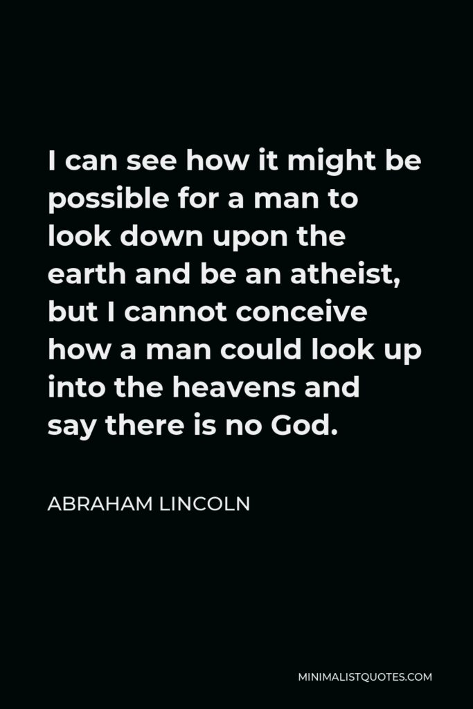 Abraham Lincoln Quote - I can see how it might be possible for a man to look down upon the earth and be an atheist, but I cannot conceive how a man could look up into the heavens and say there is no God.