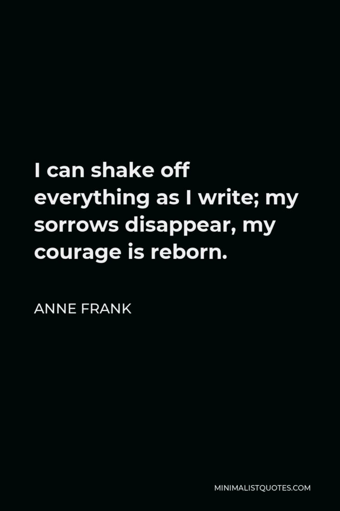 Anne Frank Quote - I can shake off everything as I write; my sorrows disappear, my courage is reborn.