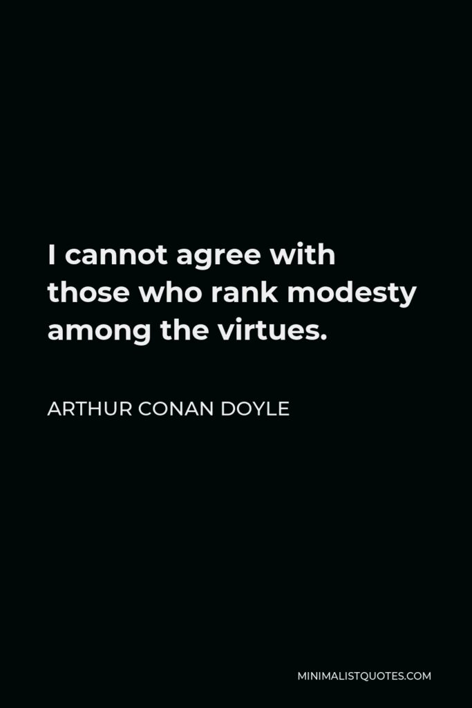 Arthur Conan Doyle Quote - I cannot agree with those who rank modesty among the virtues.