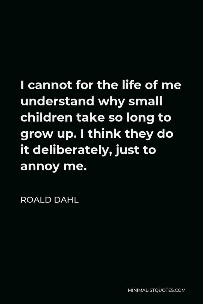 Roald Dahl Quote - I cannot for the life of me understand why small children take so long to grow up. I think they do it deliberately, just to annoy me.