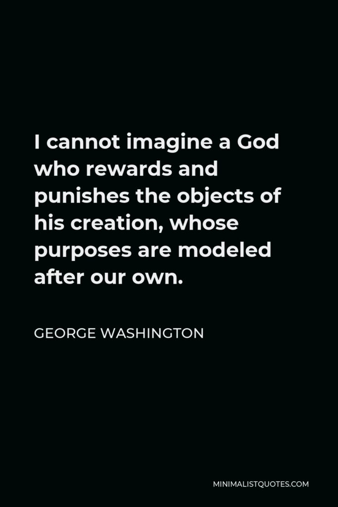 George Washington Quote - I cannot imagine a God who rewards and punishes the objects of his creation, whose purposes are modeled after our own.