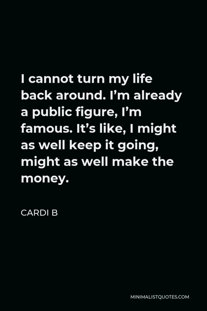 Cardi B Quote - I cannot turn my life back around. I'm already a public figure, I'm famous. It's like, I might as well keep it going, might as well make the money.